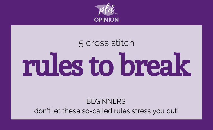 Five Cross Stitch Rules to Break - Especially Beginners