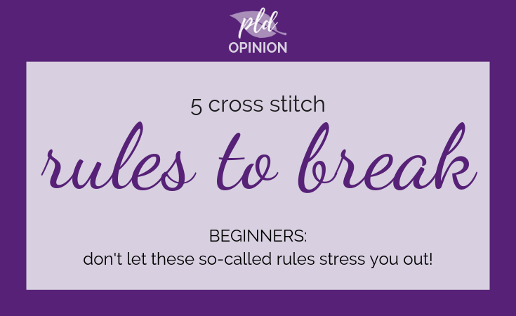Five Cross Stitch Rules To Break – Especially Beginners